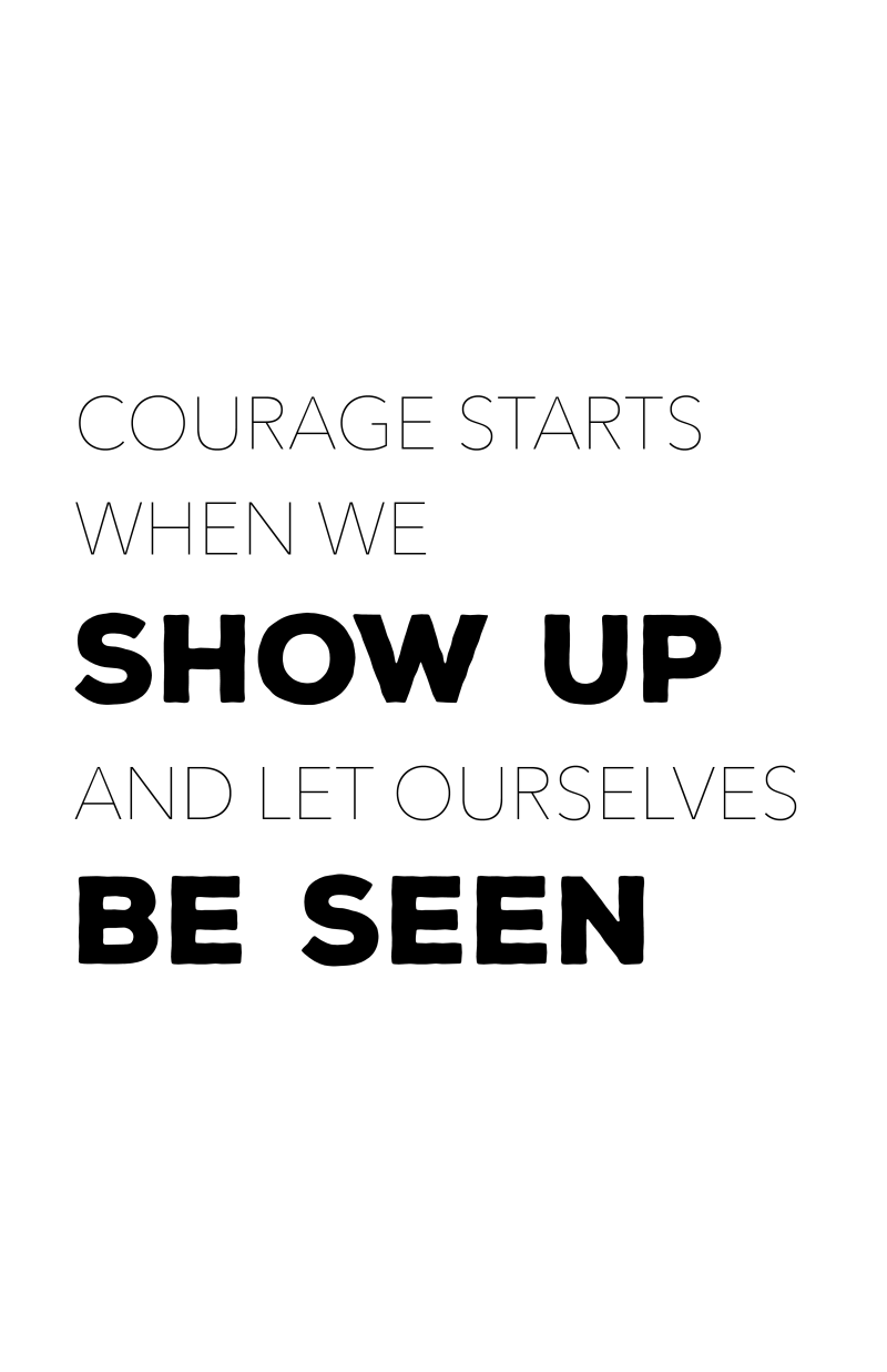 Courage starts when we show up and let ourselves be seen.
